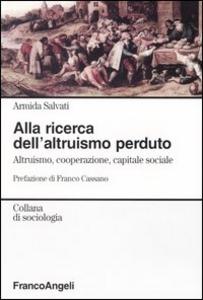 Libro Alla ricerca dell'altruismo perduto. Altruismo, cooperazione, capitale sociale Armida Salvati