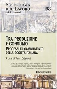 Libro Tra produzione e consumo. Processi di cambiamento della società italiana