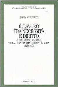 Libro Il lavoro tra necessità e diritto. Il dibattito sociale nella Francia tra due rivoluzioni: 1830-1848 Elena Antonetti