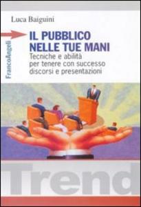 Libro Il pubblico nelle tue mani. Tecniche e abilità per tenere con successo discorsi e presentazioni Luca Baiguini