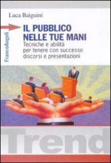 Il pubblico nelle tue mani. Tecniche e abilità per tenere con successo discorsi e presentazioni - Luca Baiguini - copertina
