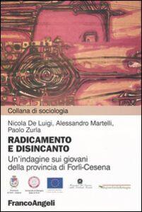 Libro Radicamento e disincanto. Un'indagine sui giovani della provincia di Forlì-Cesena Nicola De Luigi , Alessandro Martelli , Paolo Zurla