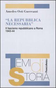 La Repubblica necessaria. Il fascismo repubblicano a Roma. 1943-1944