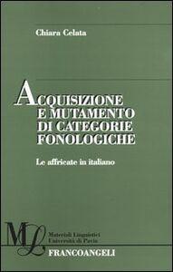 Libro Acquisizione e mutamento di categorie fonologiche. Le affricate in italiano Chiara Celata
