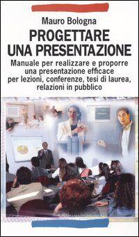 Progettare una presentazione. Manuale per realizzare e proporre una presentazione efficace per lezioni, conferenze, tesi di laurea, relazioni in pubblico