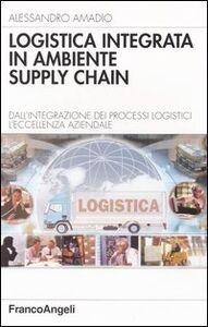 Logistica integrata in ambiente supply chain. Dall'integrazione dei processi logistici l'eccellenza aziendale