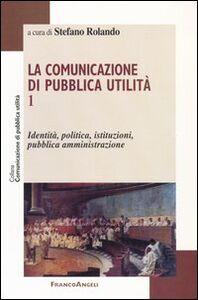 Foto Cover di La comunicazione di pubblica utilità. Vol. 1: Identità, politica, istituzioni, pubblica amministrazione., Libro di  edito da Franco Angeli