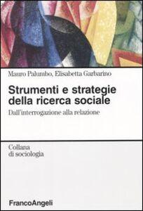 Foto Cover di Strumenti e strategie della ricerca sociale. Dall'interrogazione alla relazione, Libro di Mauro Palumbo,Elisabetta Garbarino, edito da Franco Angeli