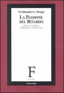 La passione del ritardo. Dentro il confronto di Heidegger con Nietzsche