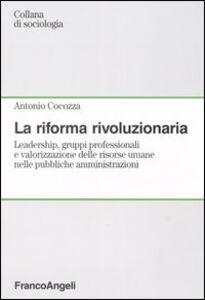 La riforma rivoluzionaria. Leadership, gruppi professionali e valorizzazione delle risorse umane nelle pubbliche amministrazioni