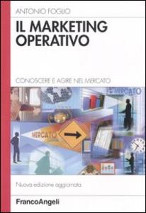 Libro Il marketing operativo. Conoscere e agire nel mercato Antonio Foglio