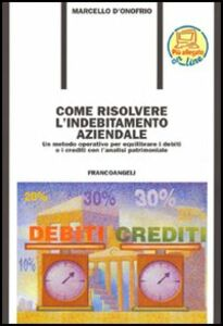 Come risolvere l'indebitamento aziendale. Un metodo operativo per equilibrare i debiti ed i crediti con l'analisi patrimoniale