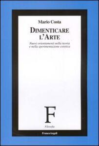 Foto Cover di Dimenticare l'arte. Nuovi orientamenti nella teoria e nella sperimentazione estetica, Libro di Mario Costa, edito da Franco Angeli