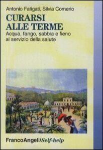 Libro Curarsi alle terme. Acqua, fango, sabbia e fieno al servizio della salute Antonio Fatigati , Silvia Comerio