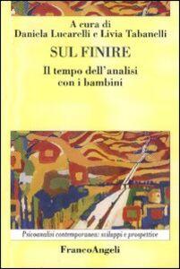 Libro Sul finire. Il tempo dell'analisi con i bambini Daniela Lucarelli , Livia Tabanelli