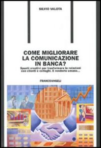 Libro Come migliorare la comunicazione in banca? Spunti creativi per trasformare le relazioni con i clienti e colleghi. E renderle umane... Silvio Valota