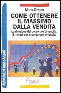 Libro Come ottenere il massimo dalla vendita. La direzione del personale di vendita: 9 metodi per promuovere le vendite Mario Silvano