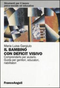 Libro Il bambino con deficit visivo. Comprenderlo per aiutarlo. Guida per genitori, educatori, riabilitatori M. Luisa Gargiulo