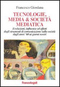 Libro Tecnologie, media & società mediatica. Evoluzioni, influenze ed effetti degli strumenti di comunicazione sulla società dagli anni '60 ai nostri giorni Francesco Giordana