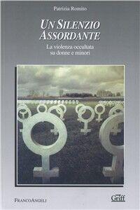 Foto Cover di Un silenzio assordante. La violenza occultata su donne e minori, Libro di Patrizia Romito, edito da Franco Angeli