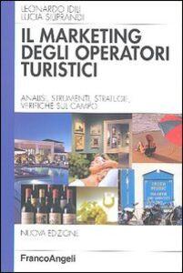 Libro Marketing degli operatori turistici. Analisi, strumenti, strategie, verifiche sul campo Leonardo Idili , Lucia Siliprandi