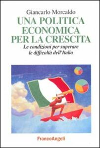 Libro Una politica economica per la crescita. Le condizioni per superare le difficoltà dell'Italia Giancarlo Morcaldo