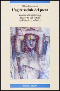 Libro L' agire sociale del poeta. Wislawa Szymborska nella vita dei lettori, in Polonia e in Italia Milena Gammaitoni