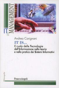 Libro It is. Il ruolo delle tecnologie dell'informazione nella teoria e nella pratica dei sistemi informativi Andrea Carignani