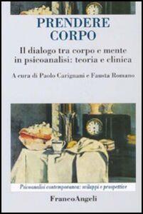 Libro Prendere corpo. Il dialogo tra corpo e mente in psicoanalisi: teoria e clinica