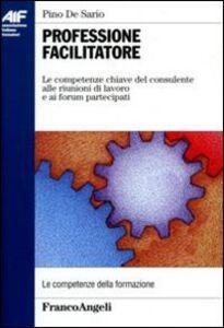 Libro Professione facilitatore. Le competenze chiave del consulente alle riunioni di lavoro e ai forum partecipati Pino De Sario