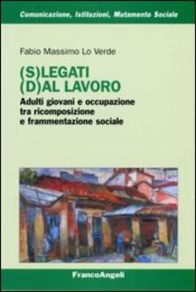 (S)legati (d)al lavoro. Adulti giovani e occupazione tra ricomposizione e frammentazione sociale - Fabio M. Lo Verde - copertina