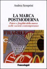 La marca postmoderna. Potere e fragilità della marca nelle società contemporanee