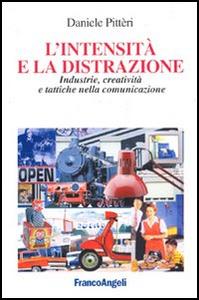 Libro L' intensità e la distrazione. Industrie, creatività e tattiche nella comunicazione Daniele Pitteri