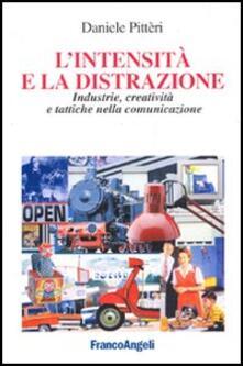 L' intensità e la distrazione. Industrie, creatività e tattiche nella comunicazione - Daniele Pitteri - copertina