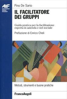 Il facilitatore dei gruppi. Guida pratica per la facilitazione esperta in azienda e nel sociale - Pino De Sario - copertina