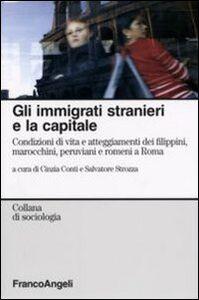 Libro Gli immigrati stranieri e la capitale. Condizioni di vita e atteggiamenti dei filippini, marocchini, peruviani e romeni a Roma