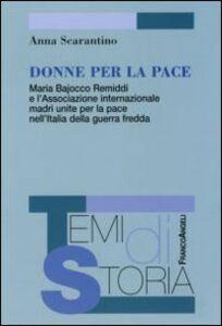 Libro Donne per la pace. Maria Bajocco Remiddi e l'Associazione internazionale madri unite per la pace nell'Italia della guerra fredda Anna Scarantino