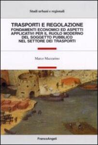 Libro Trasporti e regolazione. Fondamenti economici ed aspetti applicativi per il ruolo moderno del soggetto pubblico nel settore dei trasporti Marco Mazzarino