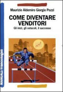 Libro Come diventare venditori. Gli inizi, gli ostacoli, il successo Maurizio A. Pozzi