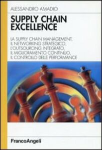 Supply chain excellence. La supply chain management, il networking strategico, l'outsourcing integrato, il miglioramento continuo, il controllo delle performance
