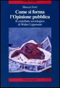 Libro Come si forma l'opinione pubblica. Il contributo sociologico di Walter Lippmann Mascia Ferri