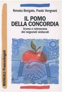 Libro Il pomo della concordia. Scena e retroscena dei negoziati sindacali Renata Borgato , Paolo Vergnani