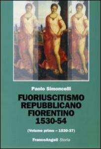 Foto Cover di Fuoriuscitismo repubblicano fiorentino 1530-1554. Vol. 1: 1530-1537., Libro di Paolo Simoncelli, edito da Franco Angeli