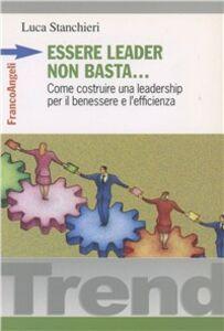 Libro Essere leader non basta. Come costruire una leadership per il benessere e l'efficienza Luca Stanchieri