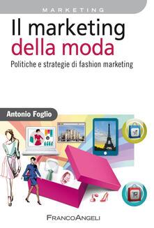 Il marketing della moda. Politiche e strategie di fashion marketing - Antonio Foglio - copertina