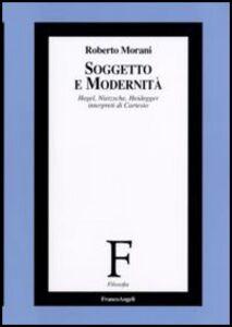 Libro Soggetto e modernità. Hegel, Nietzsche, Heidegger interpreti di Cartesio Roberto Morani