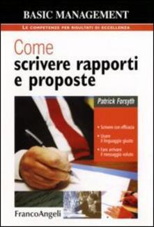 Come scrivere rapporti e proposte. Scrivere con efficacia. Usare il linguaggio giusto. Fare arrivare il messaggio voluto - Patrick Forsyth - copertina