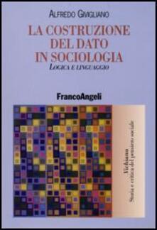 La costruzione del dato in sociologia. Logica e linguaggio - Alfredo Givigliano - copertina