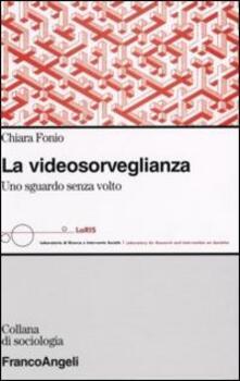 La videosorveglianza. Uno sguardo senza volto - Chiara Fonio - copertina
