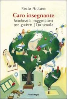 Caro insegnante. Amichevoli suggestioni per godere (l)a scuola - Paolo Mottana - copertina